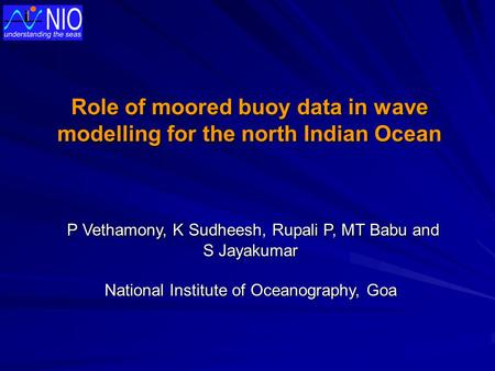 Role of moored buoy data in wave modelling for the north Indian Ocean P Vethamony, K Sudheesh, Rupali P, MT Babu and P Vethamony, K Sudheesh, Rupali P,