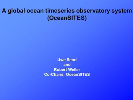 A global ocean timeseries observatory system (OceanSITES) Uwe Send and Robert Weller Co-Chairs, OceanSITES.