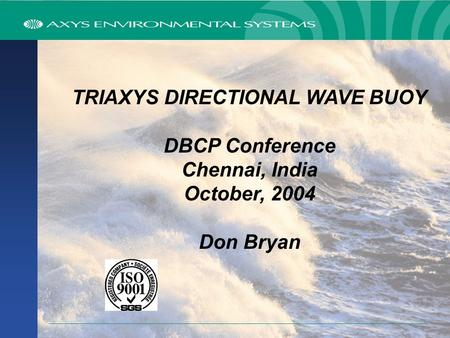 TRIAXYS DIRECTIONAL WAVE BUOY DBCP Conference Chennai, India October, 2004 Don Bryan.
