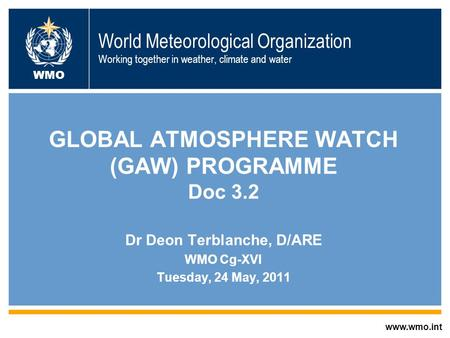 World Meteorological Organization Working together in weather, climate and water GLOBAL ATMOSPHERE WATCH (GAW) PROGRAMME Doc 3.2 Dr Deon Terblanche, D/ARE.