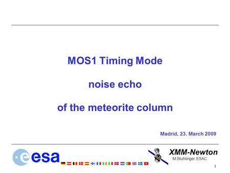 XMM-Newton 1 M.Stuhlinger, ESAC MOS1 Timing Mode noise echo of the meteorite column Madrid, 23. March 2009.