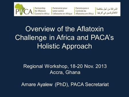 Overview of the Aflatoxin Challenge in Africa and PACA's Holistic Approach Regional Workshop, 18-20 Nov. 2013 Accra, Ghana Amare Ayalew (PhD), PACA Secretariat.