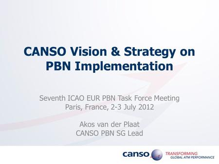 CANSO Vision & Strategy on PBN Implementation Seventh ICAO EUR PBN Task Force Meeting Paris, France, 2-3 July 2012 Akos van der Plaat CANSO PBN SG Lead.