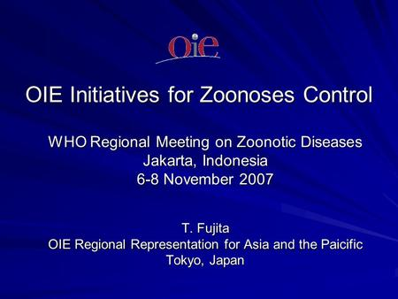 OIE Initiatives for Zoonoses Control WHO Regional Meeting on Zoonotic Diseases Jakarta, Indonesia 6-8 November 2007 T. Fujita OIE Regional Representation.