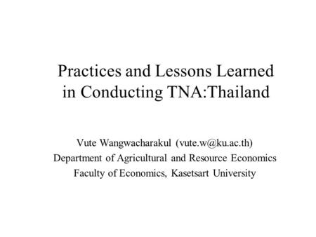 Practices and Lessons Learned in Conducting TNA:Thailand Vute Wangwacharakul Department of Agricultural and Resource Economics Faculty.