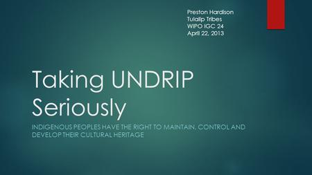 Taking UNDRIP Seriously INDIGENOUS PEOPLES HAVE THE RIGHT TO MAINTAIN, CONTROL AND DEVELOP THEIR CULTURAL HERITAGE Preston Hardison Tulalip Tribes WIPO.