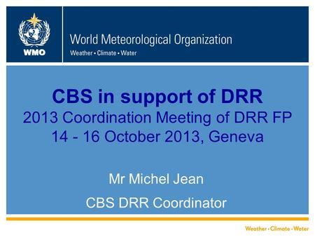 WMO CBS in support of DRR 2013 Coordination Meeting of DRR FP 14 - 16 October 2013, Geneva Mr Michel Jean CBS DRR Coordinator.