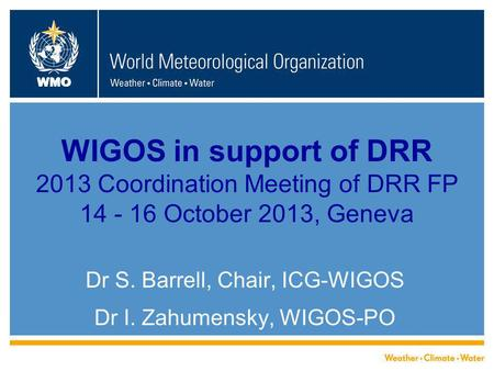 WMO WIGOS in support of DRR 2013 Coordination Meeting of DRR FP 14 - 16 October 2013, Geneva Dr S. Barrell, Chair, ICG-WIGOS Dr I. Zahumensky, WIGOS-PO.