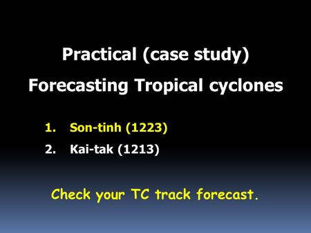 Practical (case study) Forecasting Tropical cyclones 1.Son-tinh (1223) 2.Kai-tak (1213) Check your TC track forecast.