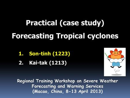 Practical (case study) Forecasting Tropical cyclones Regional Training Workshop on Severe Weather Forecasting and Warning Services (Macao, China, 8-13.