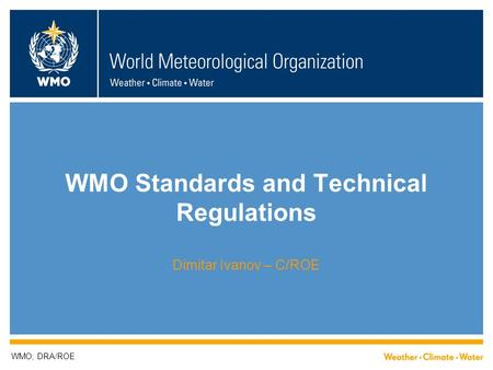 WMO Standards and Technical Regulations Dimitar Ivanov – C/ROE WMO; DRA/ROE.