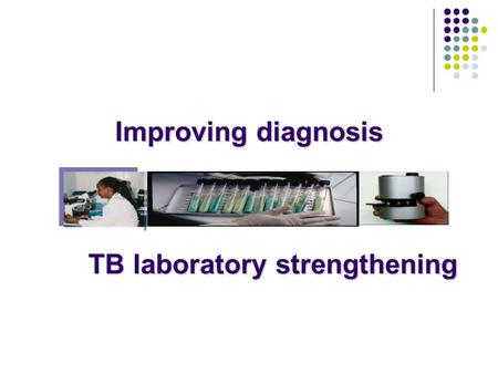 Improving diagnosis TB laboratory strengthening.