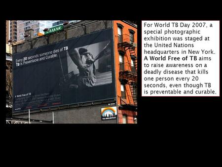 For World TB Day 2007, a special photographic exhibition was staged at the United Nations headquarters in New York. A World Free of TB aims to raise awareness.