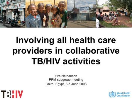 Involving all health care providers in collaborative TB/HIV activities Eva Nathanson PPM subgroup meeting Cairo, Egypt, 3-5 June 2008.