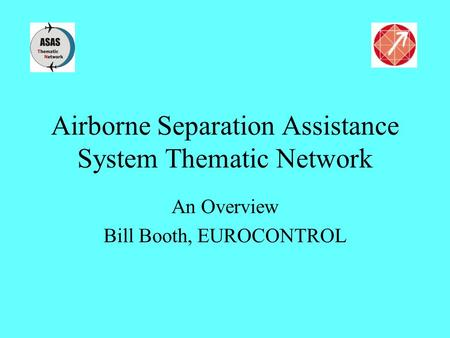 Airborne Separation Assistance System Thematic Network An Overview Bill Booth, EUROCONTROL.