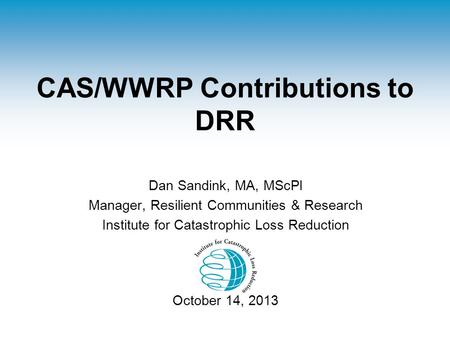 CAS/WWRP Contributions to DRR Dan Sandink, MA, MScPl Manager, Resilient Communities & Research Institute for Catastrophic Loss Reduction October 14, 2013.