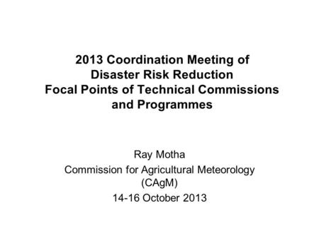 2013 Coordination Meeting of Disaster Risk Reduction Focal Points of Technical Commissions and Programmes Ray Motha Commission for Agricultural Meteorology.