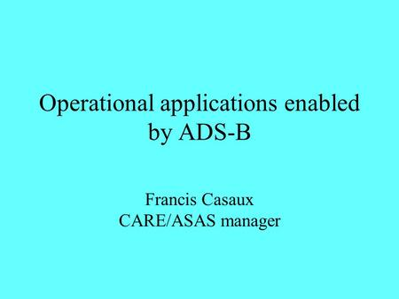 Operational applications enabled by ADS-B Francis Casaux CARE/ASAS manager.
