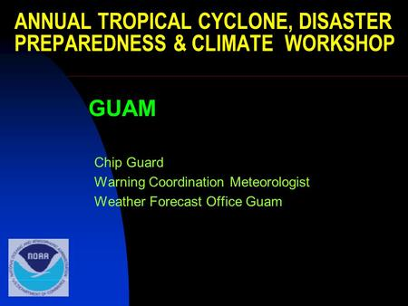 ANNUAL TROPICAL CYCLONE, DISASTER PREPAREDNESS & CLIMATE WORKSHOP GUAM Chip Guard Warning Coordination Meteorologist Weather Forecast Office Guam.
