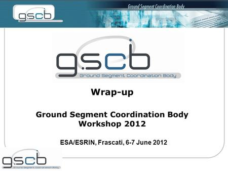 Wrap-up Ground Segment Coordination Body Workshop 2012 ESA/ESRIN, Frascati, 6-7 June 2012.