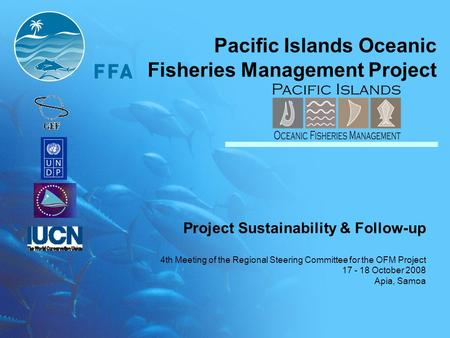 Pacific Islands Oceanic Fisheries Management Project Project Sustainability & Follow-up 4th Meeting of the Regional Steering Committee for the OFM Project.