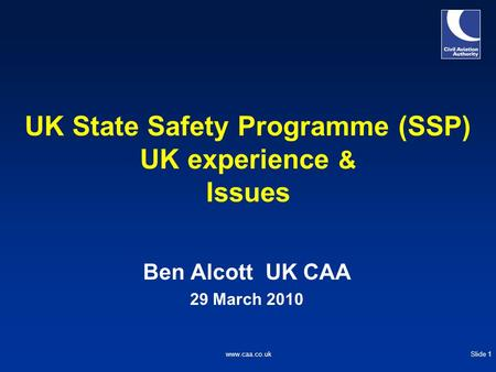 Slide 1www.caa.co.uk UK State Safety Programme (SSP) UK experience & Issues Ben Alcott UK CAA 29 March 2010.