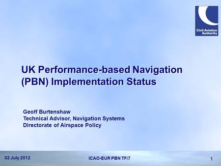 UK Performance-based Navigation (PBN) Implementation Status Geoff Burtenshaw Technical Advisor, Navigation Systems Directorate of Airspace Policy 02 July.