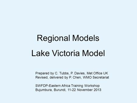 Regional Models Lake Victoria Model Prepared by C. Tubbs, P. Davies, Met Office UK Revised, delivered by P. Chen, WMO Secretariat SWFDP-Eastern Africa.