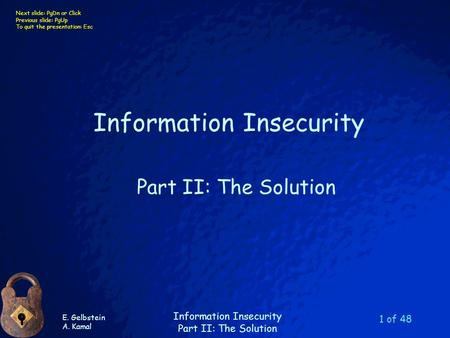 E. Gelbstein A. Kamal Information Insecurity Part II: The Solution Next slide: PgDn or Click Previous slide: PgUp To quit the presentation: Esc 1 of 48.