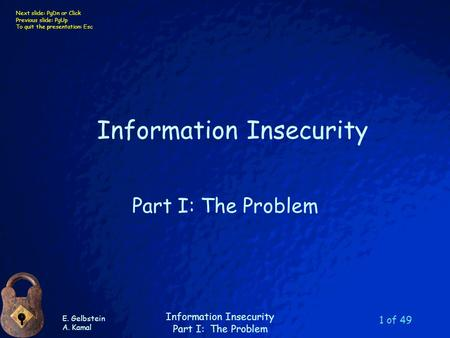 E. Gelbstein A. Kamal Information Insecurity Part I: The Problem Next slide: PgDn or Click Previous slide: PgUp To quit the presentation: Esc 1 of 49 Information.