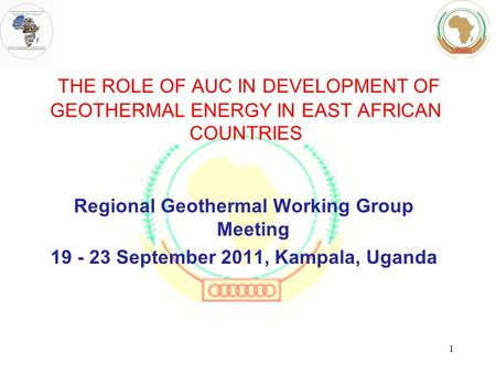 THE ROLE OF AUC IN DEVELOPMENT OF GEOTHERMAL ENERGY IN EAST AFRICAN COUNTRIES Regional Geothermal Working Group Meeting 19 - 23 September 2011, Kampala,