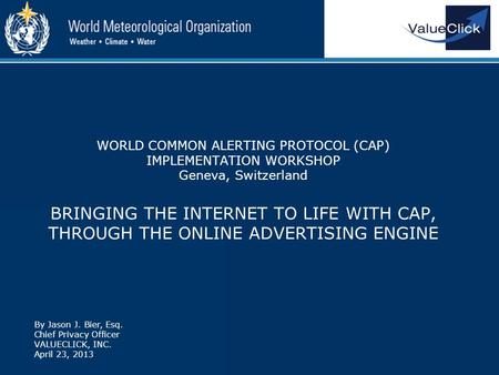 WORLD COMMON ALERTING PROTOCOL (CAP) IMPLEMENTATION WORKSHOP Geneva, Switzerland BRINGING THE INTERNET TO LIFE WITH CAP, THROUGH THE ONLINE ADVERTISING.