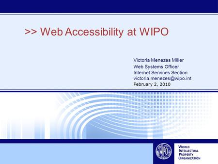>> Web Accessibility at WIPO Victoria Menezes Miller Web Systems Officer Internet Services Section February 2, 2010.
