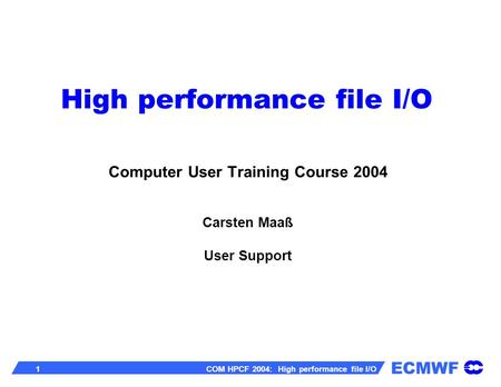 ECMWF 1 COM HPCF 2004: High performance file I/O High performance file I/O Computer User Training Course 2004 Carsten Maaß User Support.