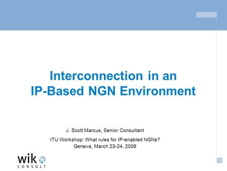 0 Interconnection in an IP-Based NGN Environment J. Scott Marcus, Senior Consultant ITU Workshop: What rules for IP-enabled NGNs? Geneva, March 23-24,