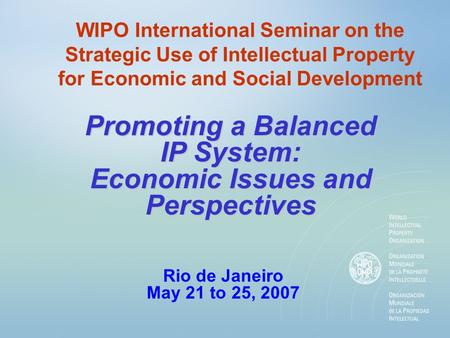 WIPO International Seminar on the Strategic Use of Intellectual Property for Economic and Social Development Promoting a Balanced IP System: Economic Issues.