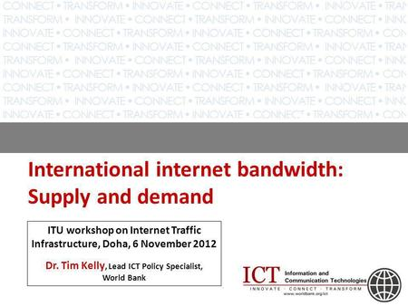 International internet bandwidth: Supply and demand ITU workshop on Internet Traffic Infrastructure, Doha, 6 November 2012 Dr. Tim Kelly, Lead ICT Policy.