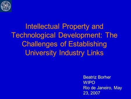 Intellectual Property and Technological Development: The Challenges of Establishing University Industry Links Beatriz Borher WIPO Rio de Janeiro, May 23,