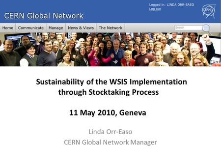 Linda Orr-Easo CERN Global Network Manager Sustainability of the WSIS Implementation through Stocktaking Process 11 May 2010, Geneva.