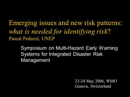 Emerging issues and new risk patterns: what is needed for identifying risk? Pascal Peduzzi, UNEP Symposium on Multi-Hazard Early Warning Systems for Integrated.