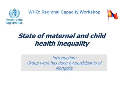 State of maternal and child health inequality Introduction: Group work has done by participants of Mongolia WHO: Regional Capacity Workshop.