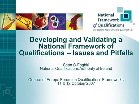 Developing and Validating a National Framework of Qualifications – Issues and Pitfalls Seán Ó Foghlú National Qualifications Authority of Ireland Council.