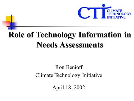 Ron Benioff Climate Technology Initiative April 18, 2002 Role of Technology Information in Needs Assessments.