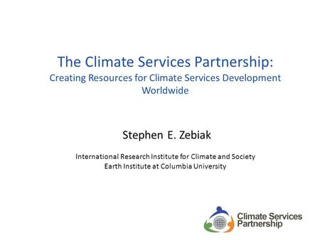 The Climate Services Partnership: Creating Resources for Climate Services Development Worldwide Stephen E. Zebiak International Research Institute for.