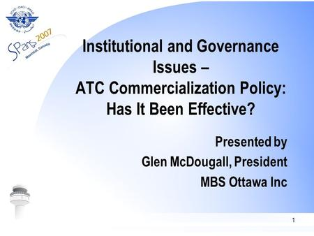 1 Institutional and Governance Issues – ATC Commercialization Policy: Has It Been Effective? Presented by Glen McDougall, President MBS Ottawa Inc.