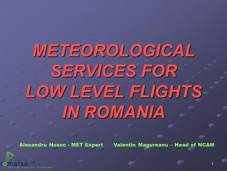 1 METEOROLOGICAL SERVICES FOR LOW LEVEL FLIGHTS IN ROMANIA Alexandru Hozoc - MET Expert Valentin Magureanu – Head of NCAM.