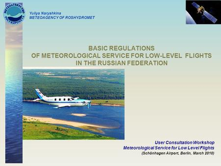 BASIC REGULATIONS OF METEOROLOGICAL SERVICE FOR LOW-LEVEL FLIGHTS IN THE RUSSIAN FEDERATION User Consultation Workshop Meteorological Service for Low Level.