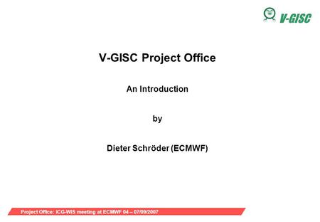Project Office: ICG-WIS meeting at ECMWF 04 – 07/09/2007 V-GISC V-GISC Project Office An Introduction by Dieter Schröder (ECMWF)