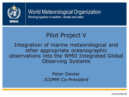 World Meteorological Organization Working together in weather, climate and water Pilot Project V Integration of marine meteorological and other appropriate.
