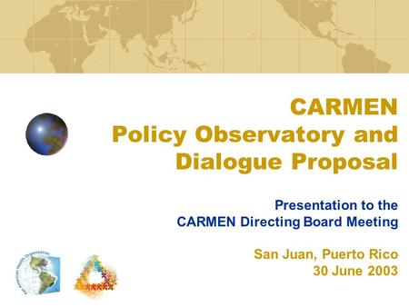 CARMEN Policy Observatory and Dialogue Proposal Presentation to the CARMEN Directing Board Meeting San Juan, Puerto Rico 30 June 2003.